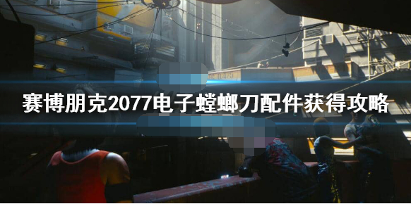 赛博朋克2077螳螂刀配件怎么获得 电子螳螂刀配件位置一览
